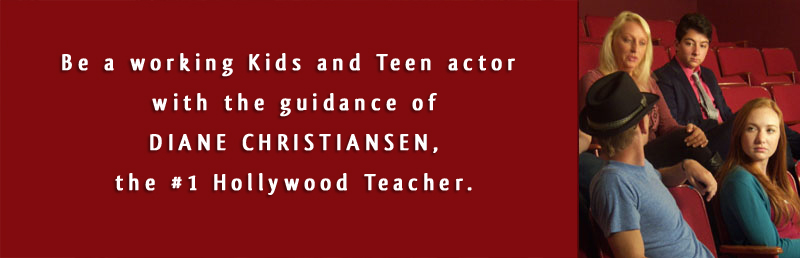 Be a working Kids and Teen actor with the guidance of  DIANE CHRISTIANSEN, the #1 Hollywood  Teacher